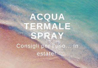 Acqua termale spray, alleato per la cura della pelle. Soprattutto in estate!